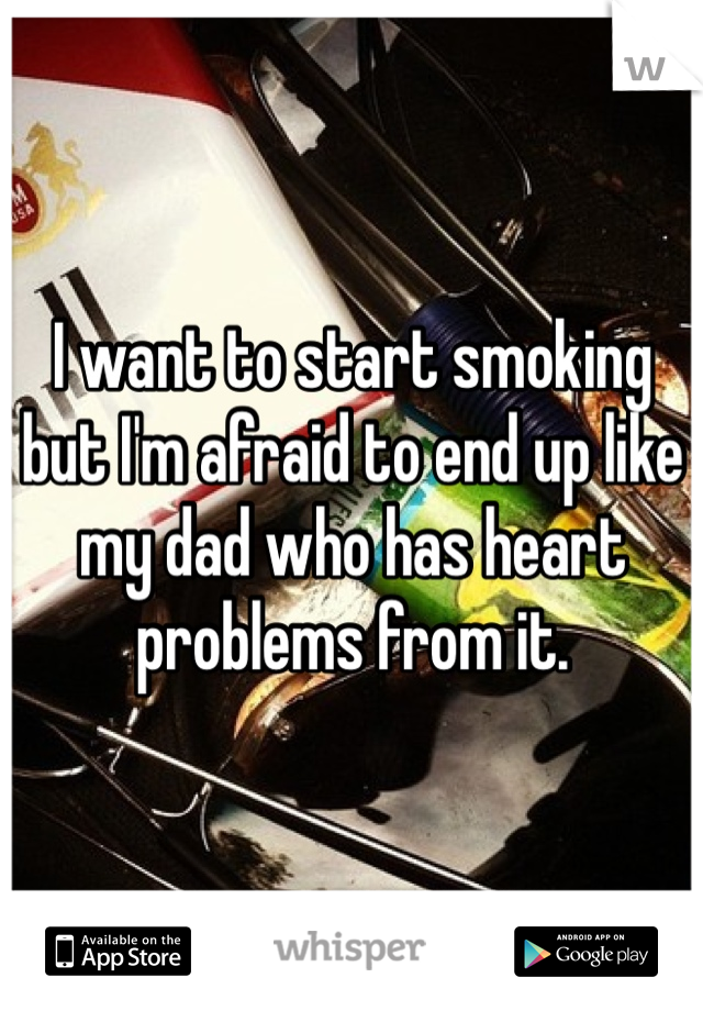 I want to start smoking but I'm afraid to end up like my dad who has heart problems from it.