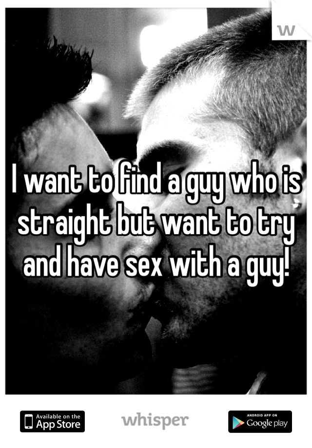 I want to find a guy who is straight but want to try and have sex with a guy!