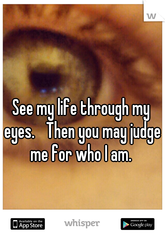 See my life through my eyes.  Then you may judge me for who I am.