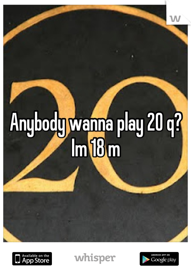 Anybody wanna play 20 q? Im 18 m