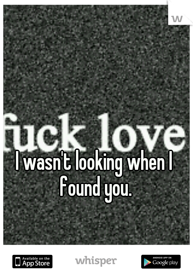 I wasn't looking when I found you.