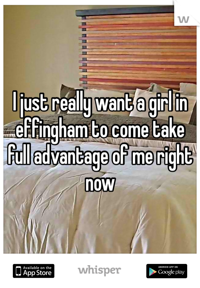 I just really want a girl in effingham to come take full advantage of me right now