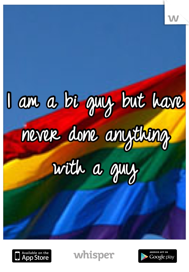 I am a bi guy but have never done anything with a guy