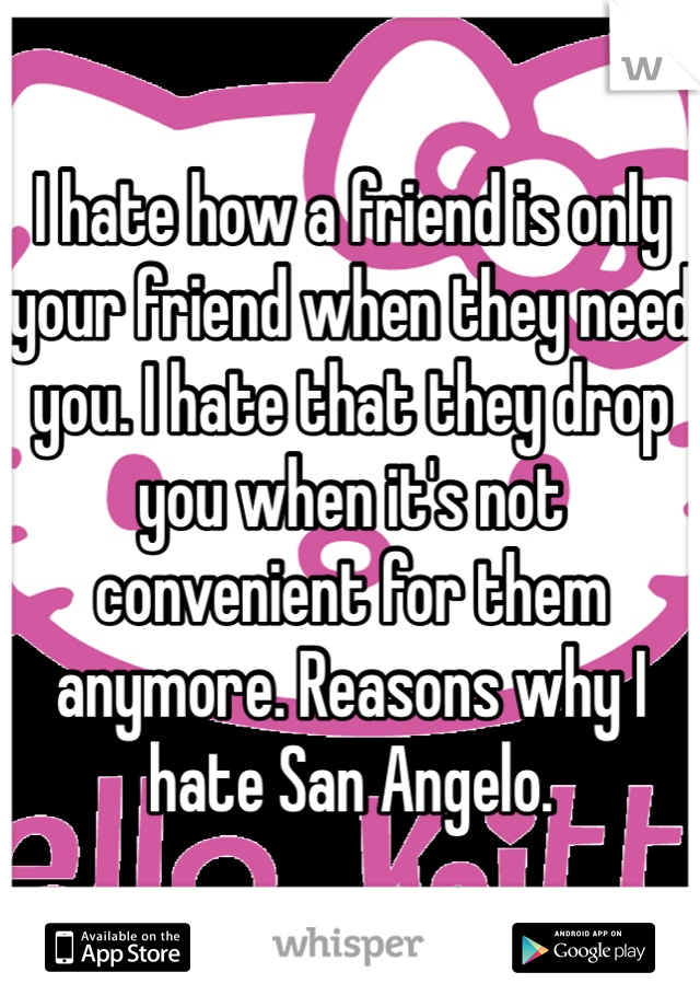 I hate how a friend is only your friend when they need you. I hate that they drop you when it's not convenient for them anymore. Reasons why I hate San Angelo.