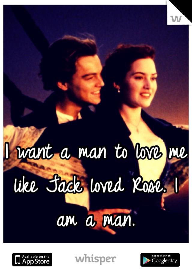I want a man to love me like Jack loved Rose. I am a man.