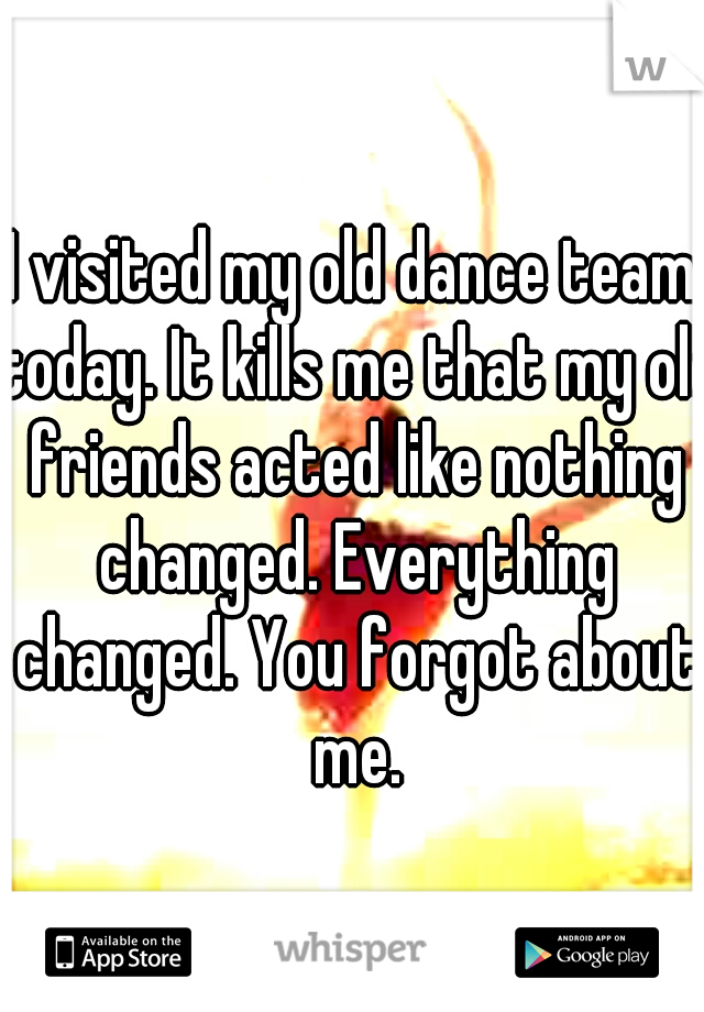 I visited my old dance team today. It kills me that my old friends acted like nothing changed. Everything changed. You forgot about me.