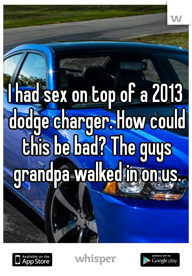 I had sex on top of a 2013 dodge charger. How could this be bad? The guys grandpa walked in on us.