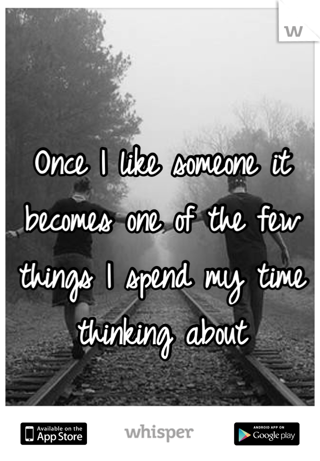 Once I like someone it becomes one of the few things I spend my time thinking about