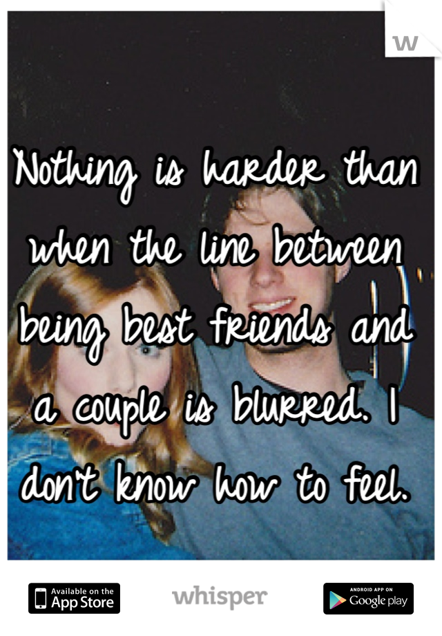 Nothing is harder than when the line between being best friends and a couple is blurred. I don't know how to feel.