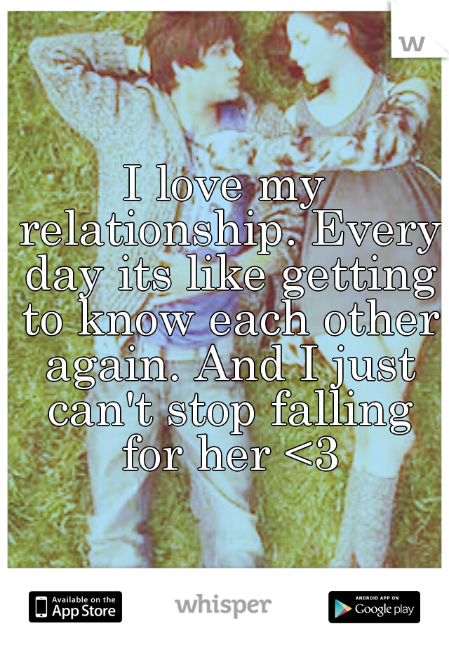 I love my relationship. Every day its like getting to know each other again. And I just can't stop falling for her <3