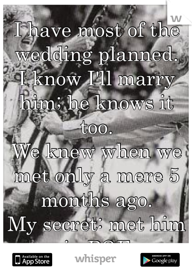 I have most of the wedding planned. I know I'll marry him; he knows it too. We knew when we met only a mere 5 months ago. My secret: met him in POF