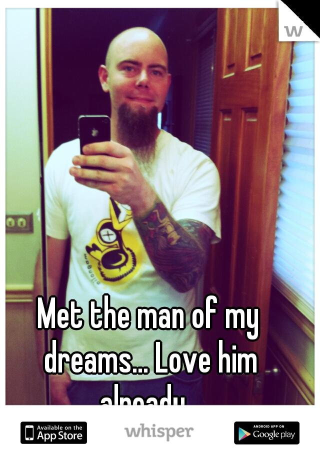 Met the man of my dreams... Love him already...