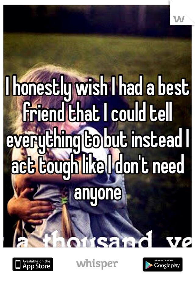 I honestly wish I had a best friend that I could tell everything to but instead I act tough like I don't need anyone