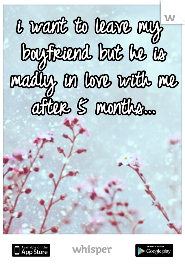 i want to leave my boyfriend but he is madly in love with me after 5 months...