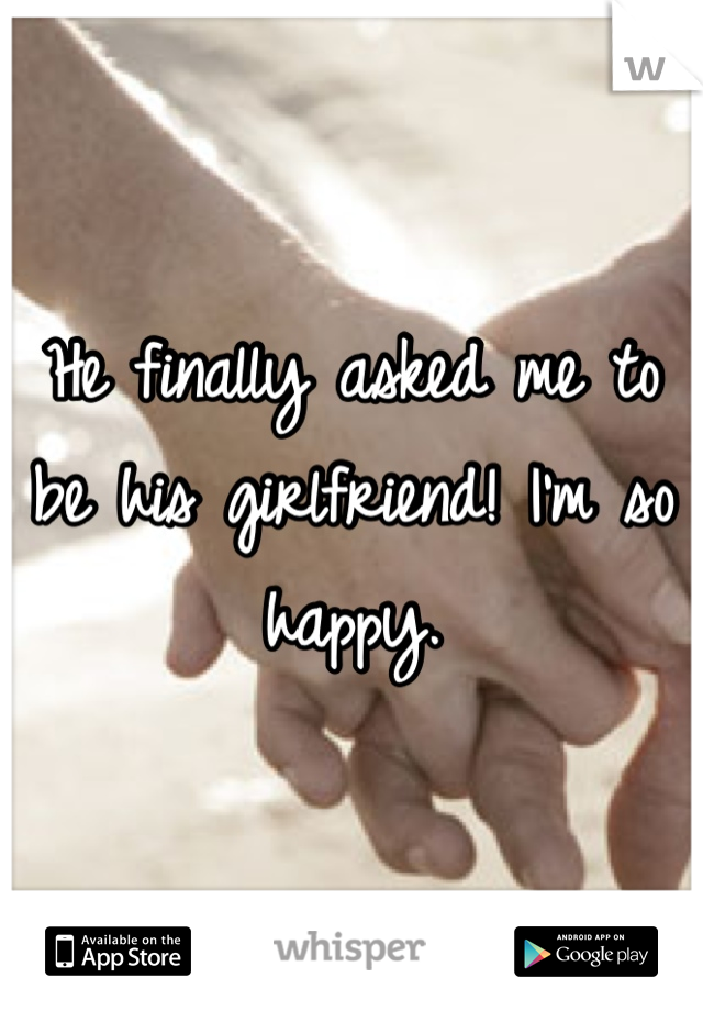 He finally asked me to be his girlfriend! I'm so happy.