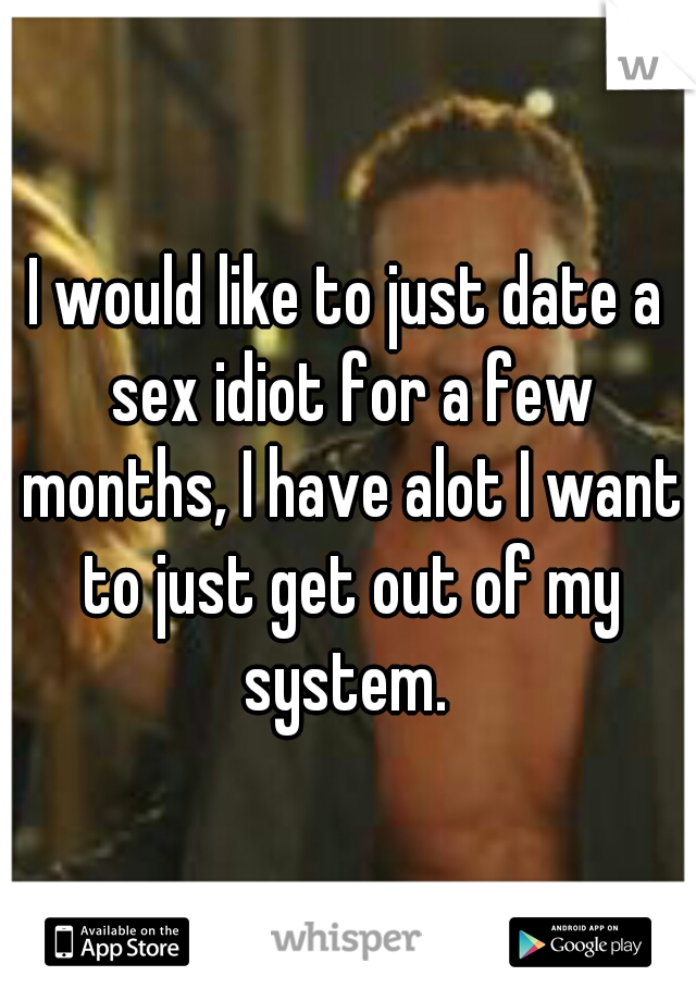 I would like to just date a sex idiot for a few months, I have alot I want to just get out of my system.