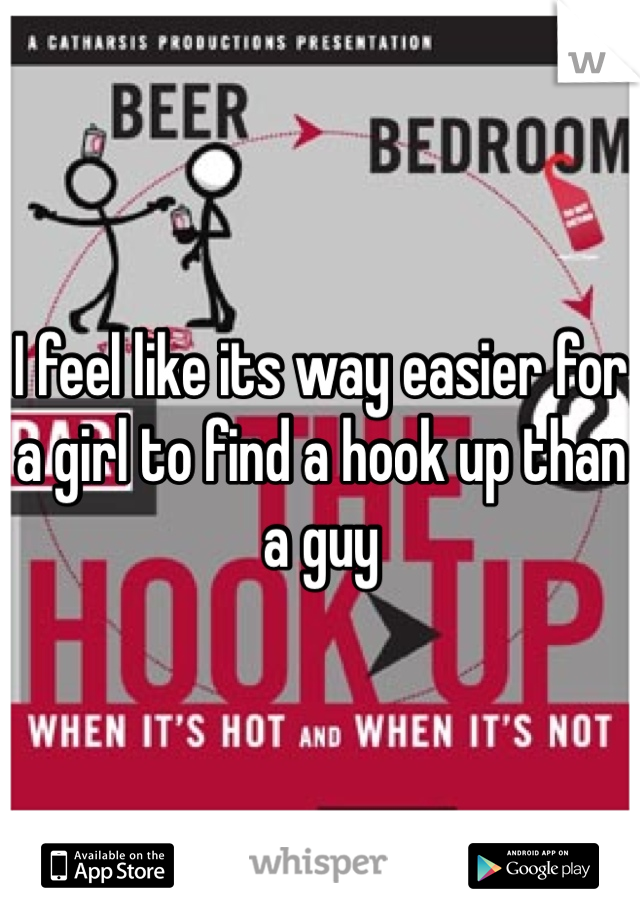 I feel like its way easier for a girl to find a hook up than a guy