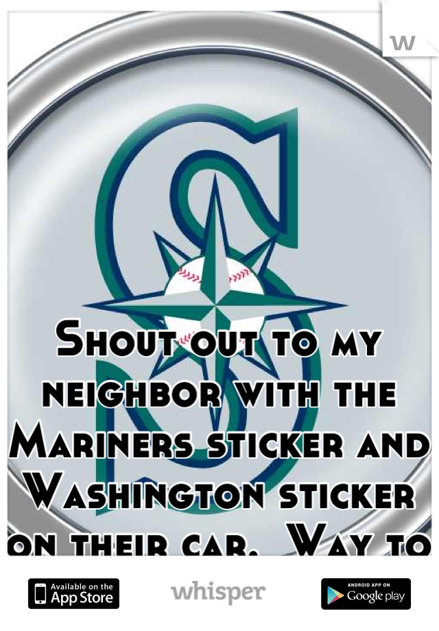 Shout out to my neighbor with the Mariners sticker and Washington sticker on their car.  Way to represent :)