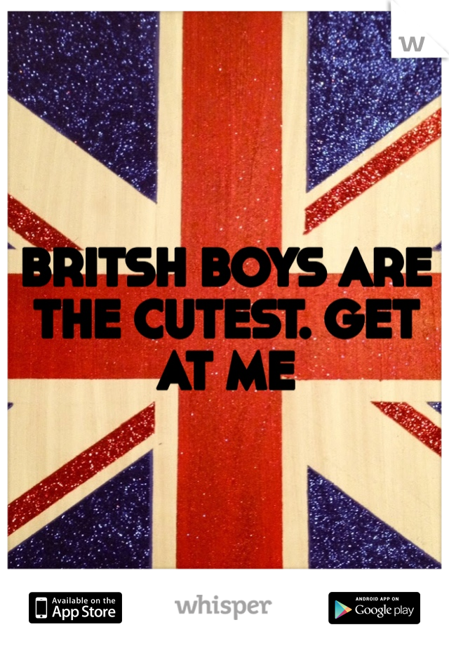 BRITSH BOYS ARE THE CUTEST. GET AT ME