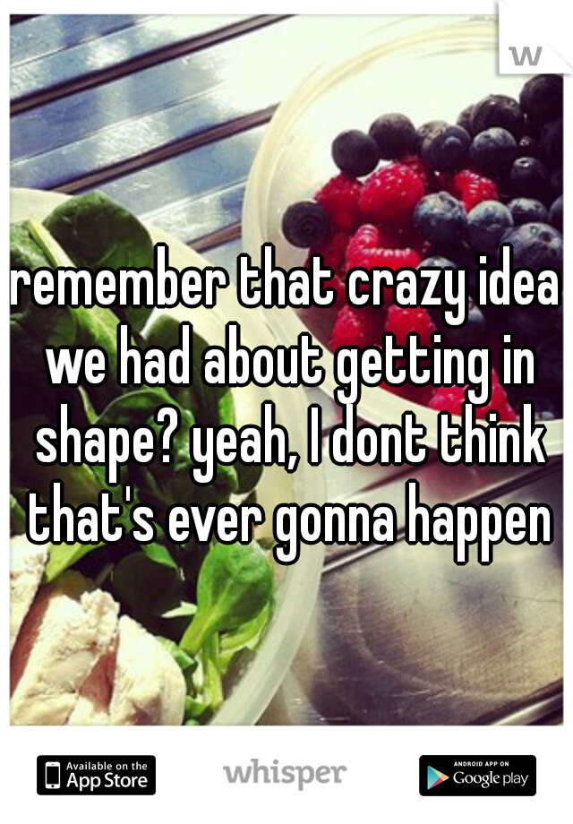 remember that crazy idea we had about getting in shape? yeah, I dont think that's ever gonna happen