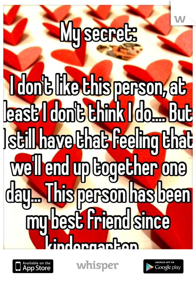 My secret:   I don't like this person, at least I don't think I do.... But I still have that feeling that we'll end up together one day... This person has been my best friend since kindergarten....