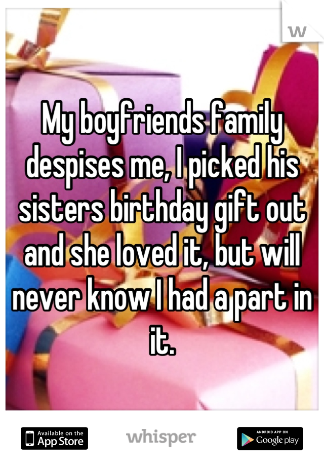 My boyfriends family despises me, I picked his sisters birthday gift out and she loved it, but will never know I had a part in it.
