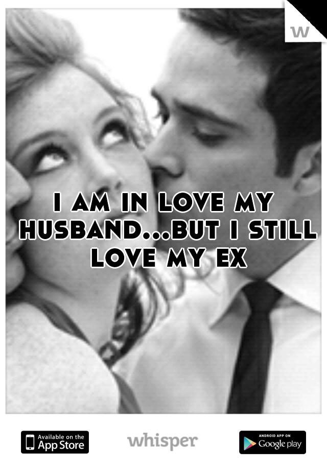 i am in love my husband...but i still love my ex