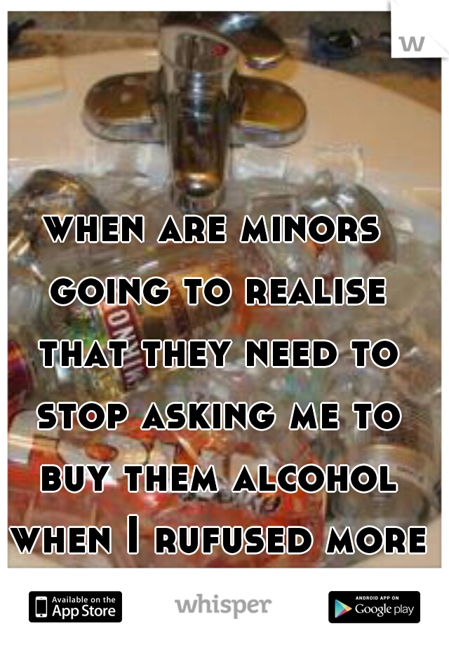 when are minors going to realise that they need to stop asking me to buy them alcohol when I rufused more than 50 times