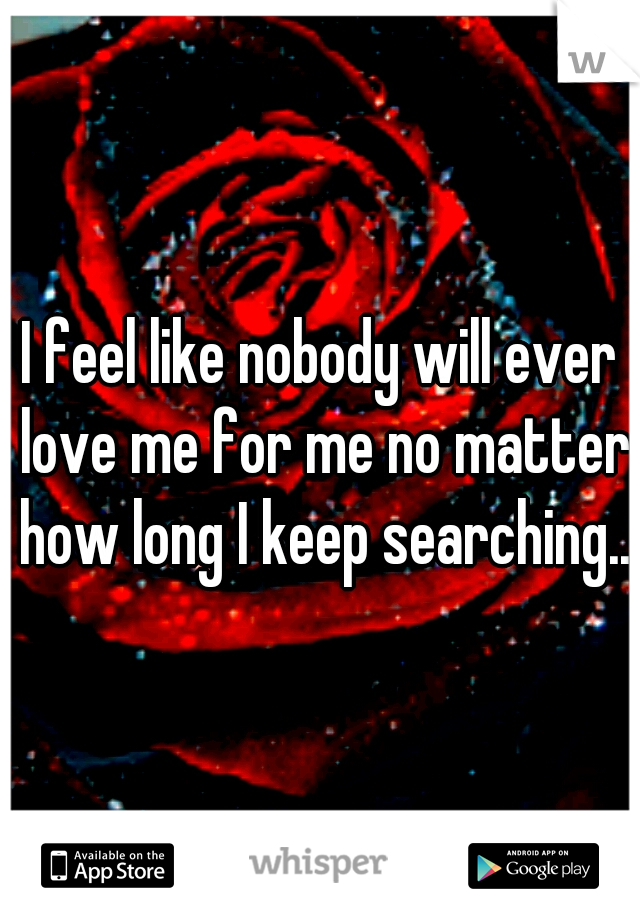 I feel like nobody will ever love me for me no matter how long I keep searching..