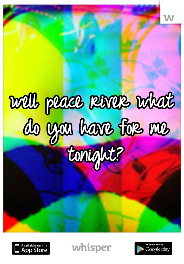 well peace river what do you have for me tonight?