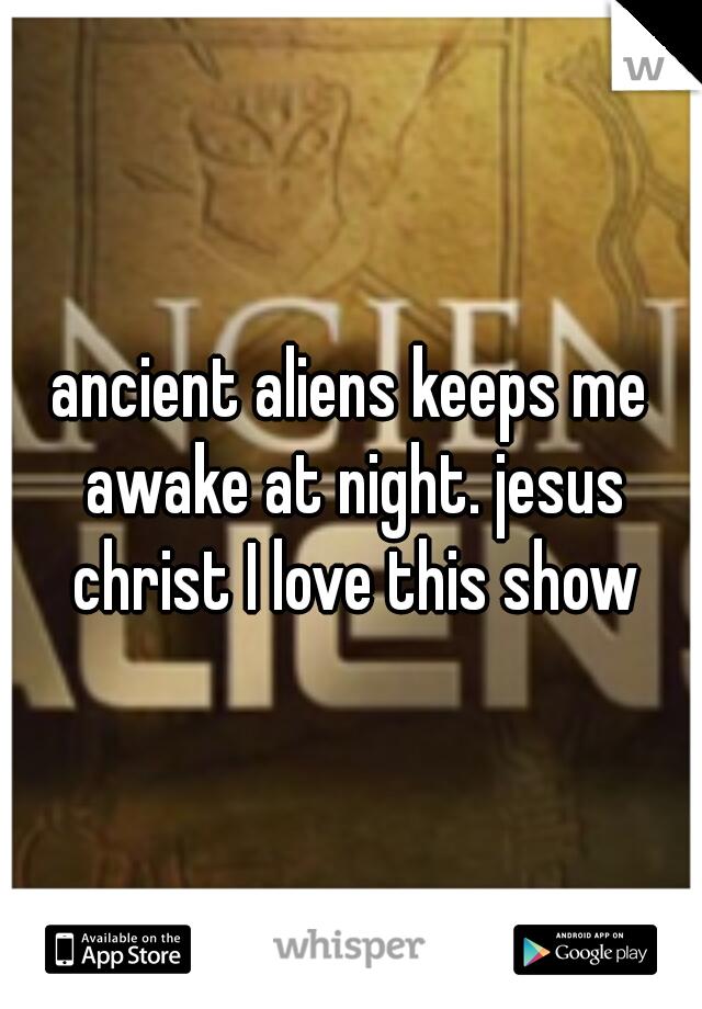 ancient aliens keeps me awake at night. jesus christ I love this show