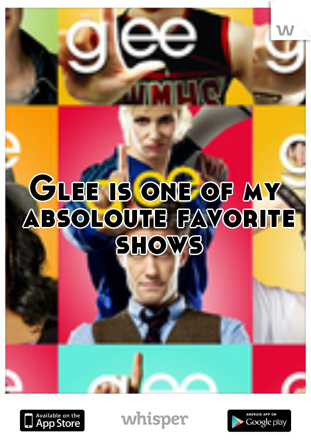 Glee is one of my absoloute favorite shows