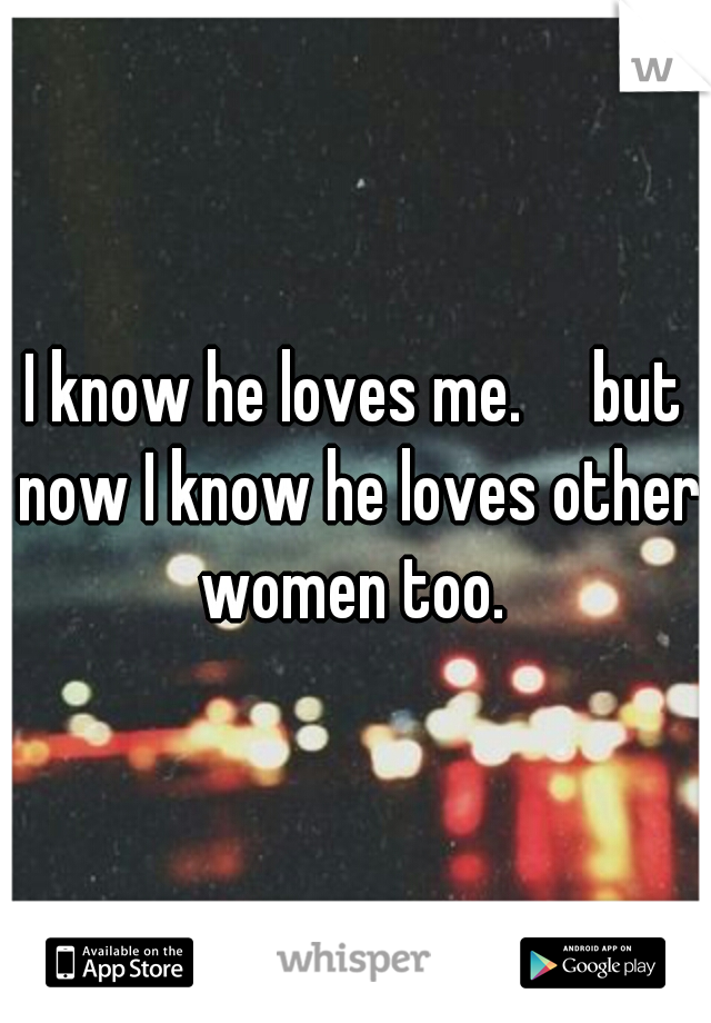 I know he loves me.  but now I know he loves other women too.
