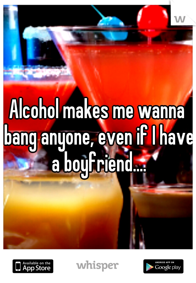 Alcohol makes me wanna bang anyone, even if I have a boyfriend....