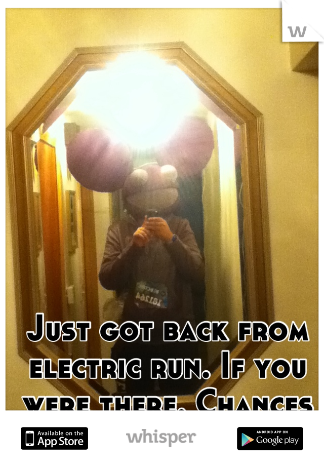 Just got back from electric run. If you were there. Chances are you saw me.
