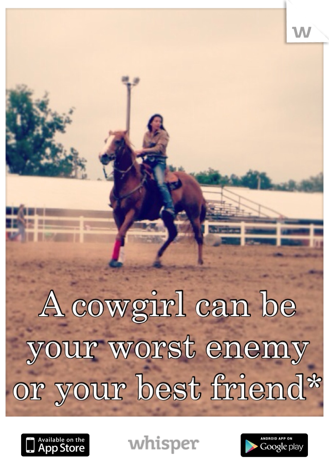A cowgirl can be your worst enemy or your best friend*