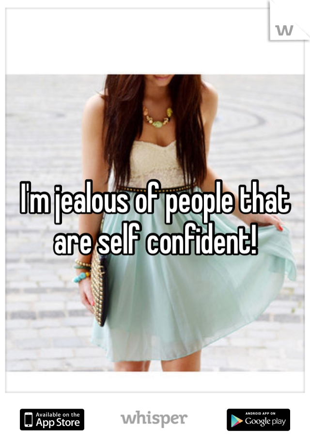 I'm jealous of people that are self confident!