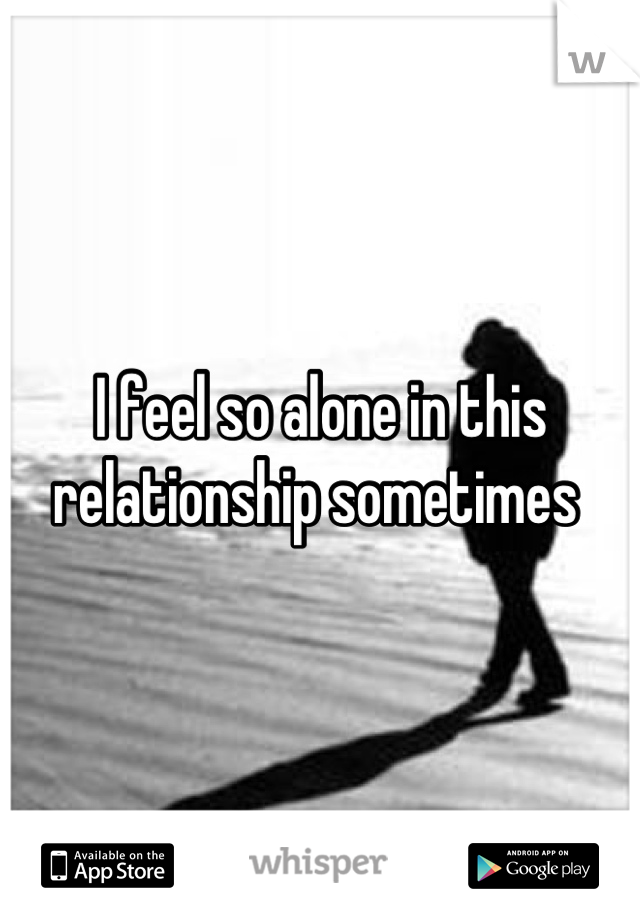 I feel so alone in this relationship sometimes