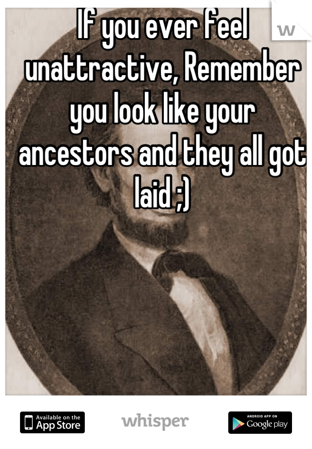 If you ever feel unattractive, Remember you look like your ancestors and they all got laid ;)