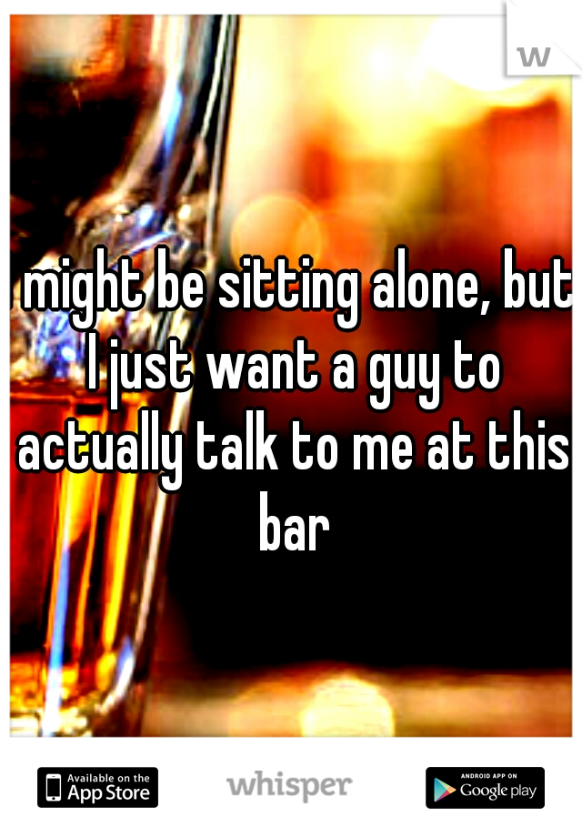 I might be sitting alone, but I just want a guy to actually talk to me at this bar