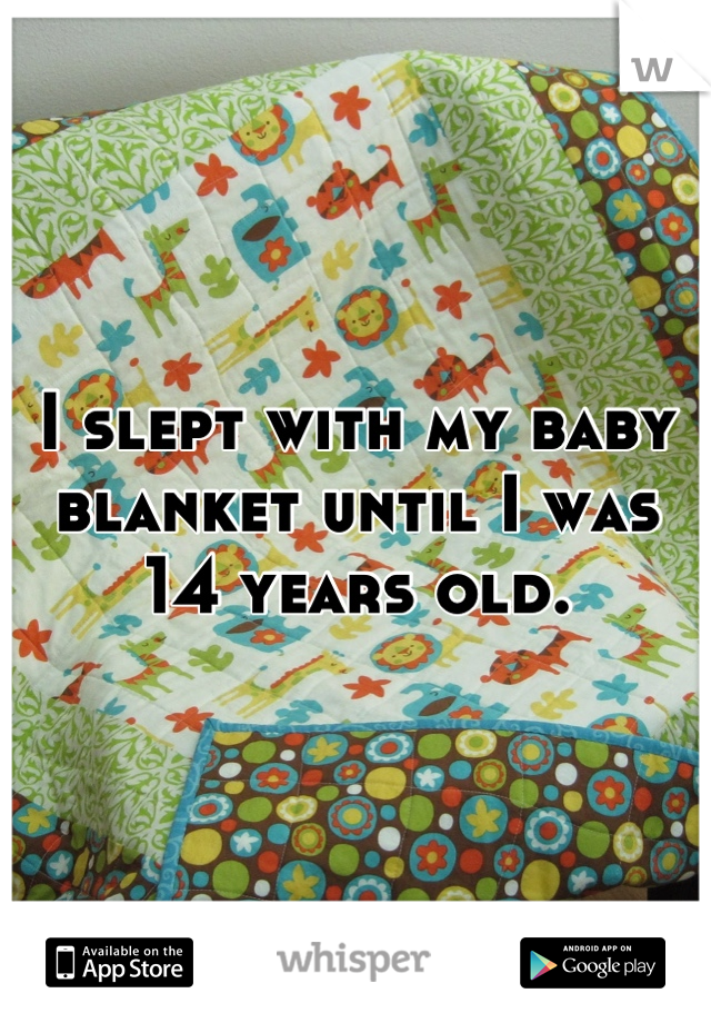 I slept with my baby blanket until I was 14 years old.