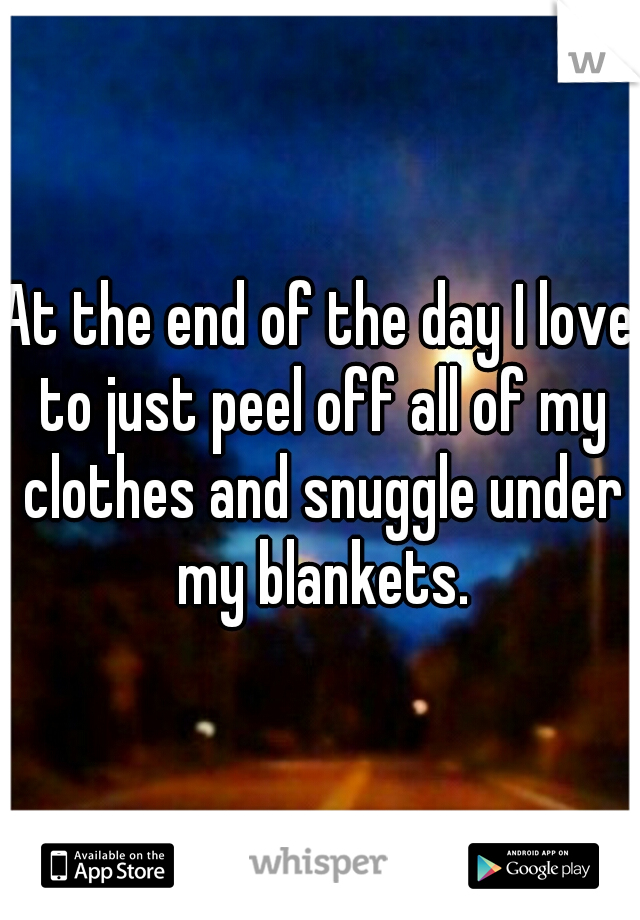 At the end of the day I love to just peel off all of my clothes and snuggle under my blankets.