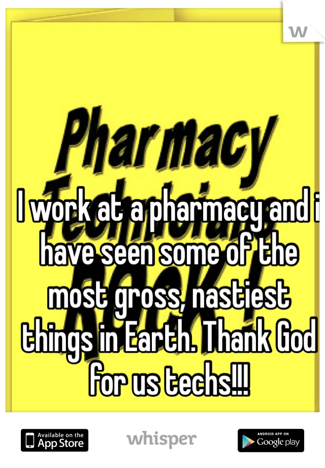 I work at a pharmacy and i have seen some of the most gross, nastiest things in Earth. Thank God for us techs!!!