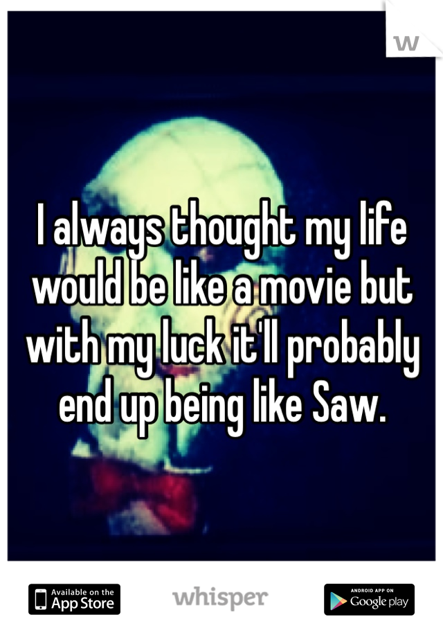 I always thought my life would be like a movie but with my luck it'll probably end up being like Saw.