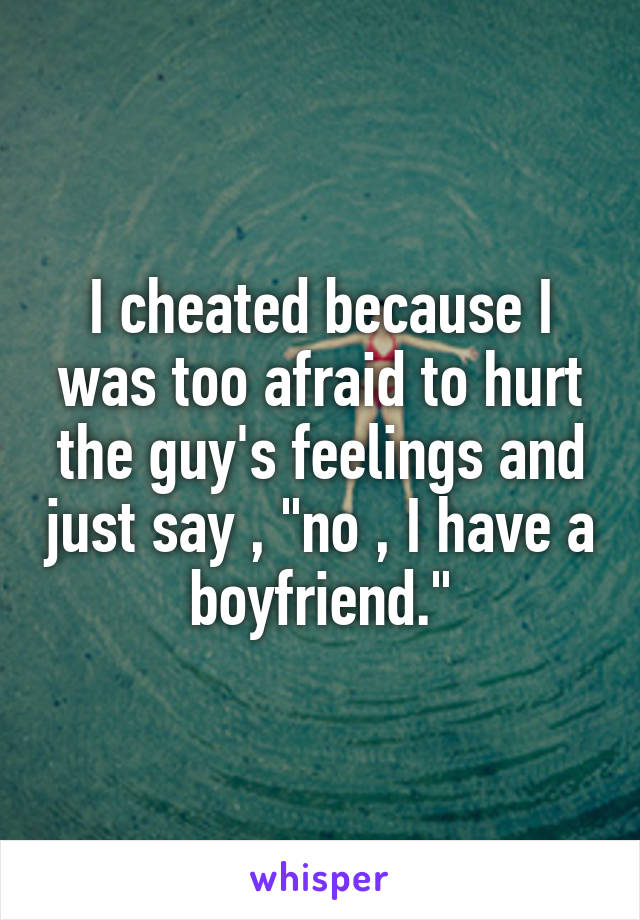 "I cheated because I was too afraid to hurt the guy's feelings and just say , ""no , I have a boyfriend."""