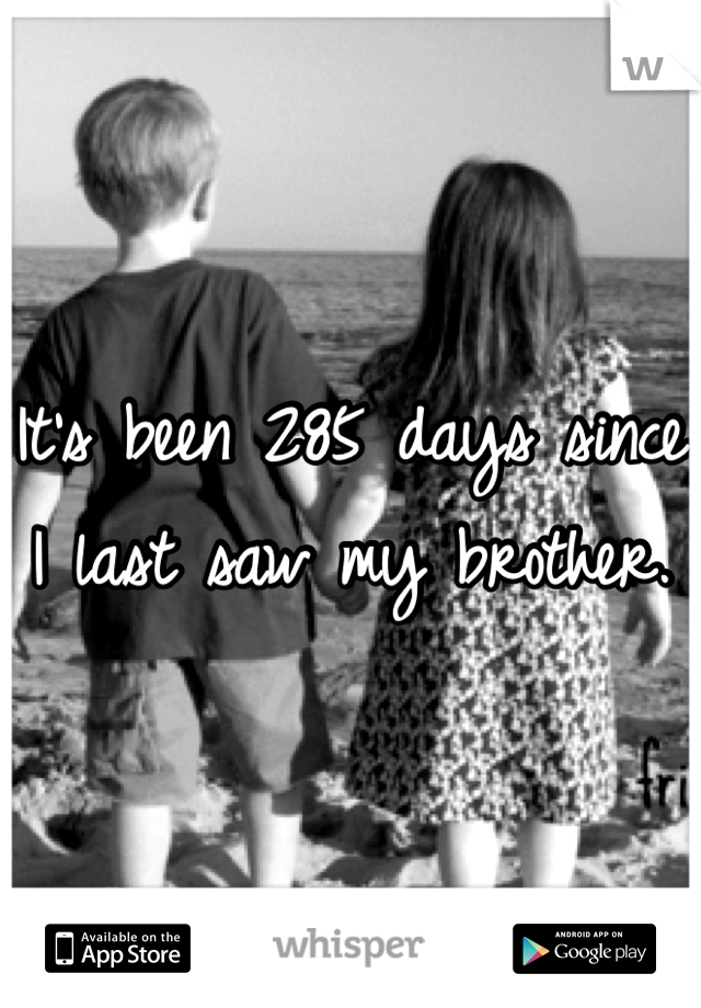 It's been 285 days since I last saw my brother.