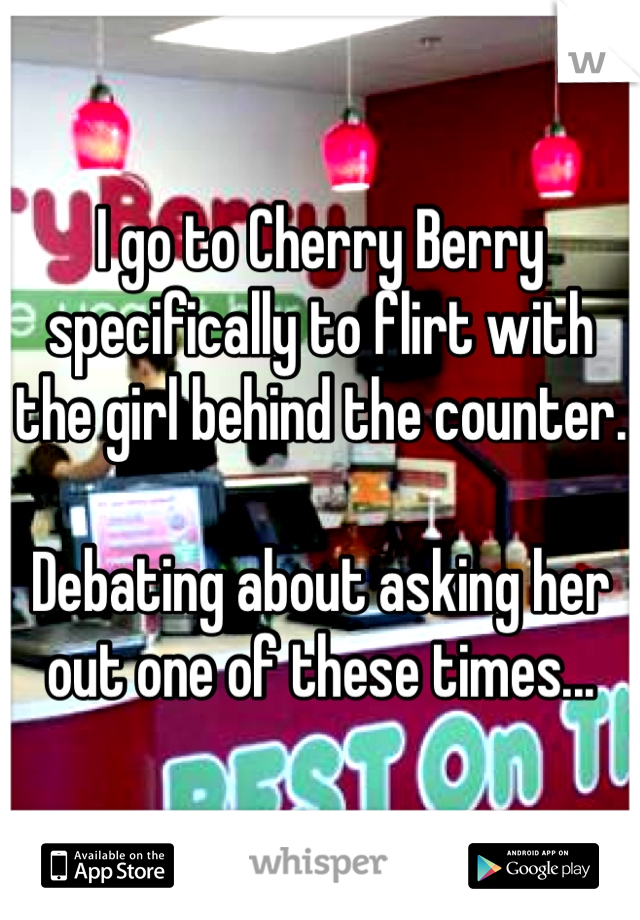 I go to Cherry Berry specifically to flirt with the girl behind the counter.   Debating about asking her out one of these times...