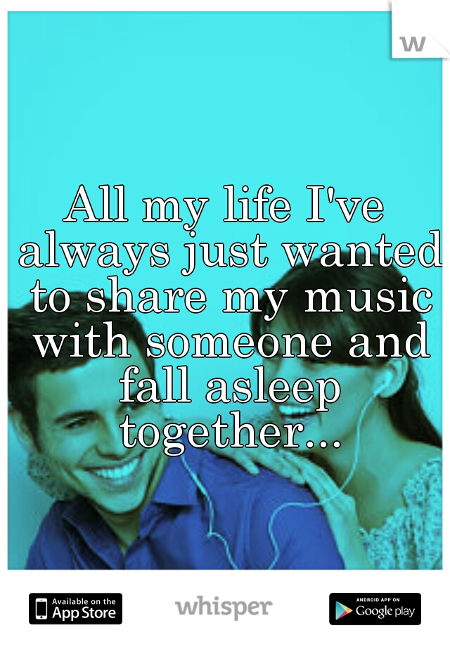All my life I've always just wanted to share my music with someone and fall asleep together...