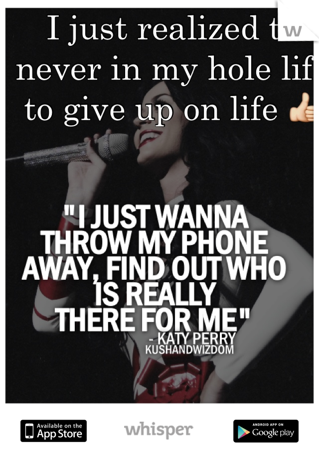 I just realized to never in my hole life to give up on life 👍