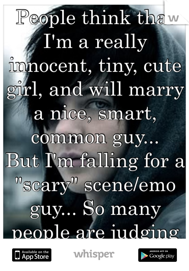 """People think that I'm a really innocent, tiny, cute girl, and will marry a nice, smart, common guy... But I'm falling for a """"scary"""" scene/emo guy... So many people are judging me...:/"""